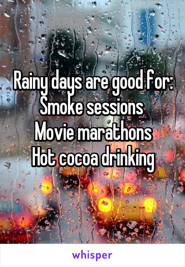 Rainy days are good for: Smoke sessions  Movie marathons Hot cocoa drinking
