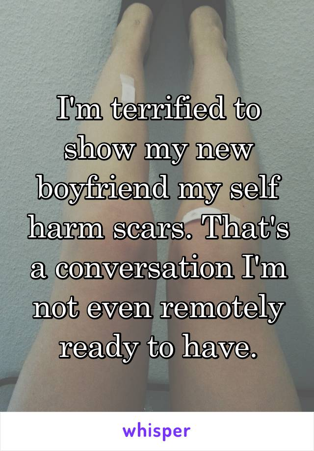 I'm terrified to show my new boyfriend my self harm scars. That's a conversation I'm not even remotely ready to have.