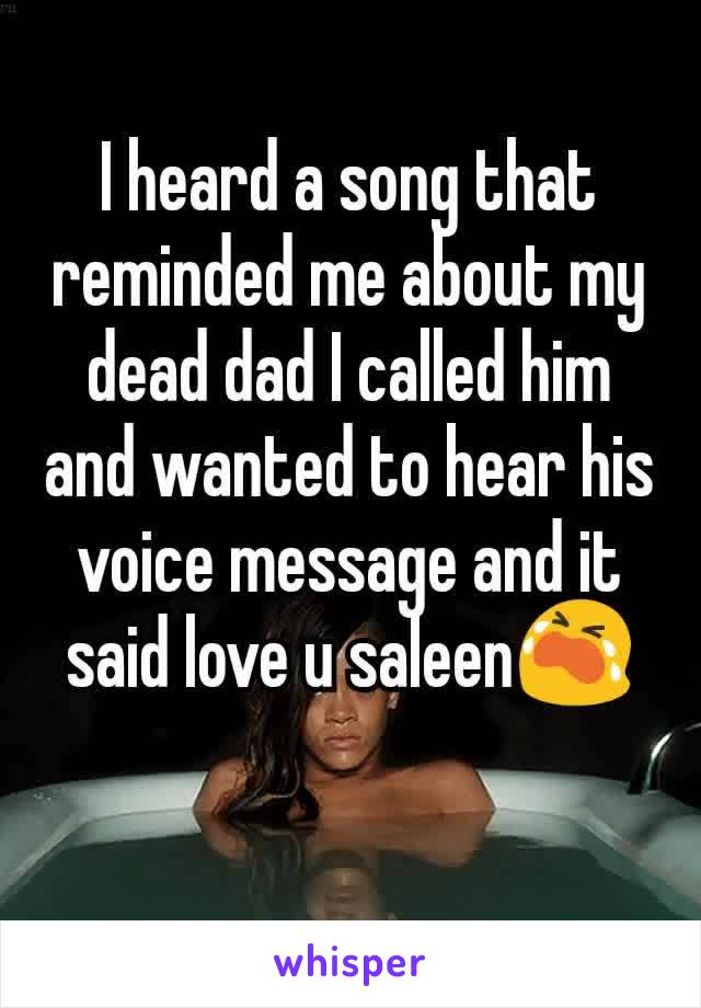 I heard a song that reminded me about my dead dad I called him and wanted to hear his voice message and it said love u saleen😭