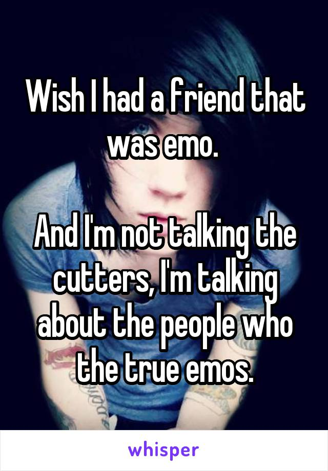 Wish I had a friend that was emo.   And I'm not talking the cutters, I'm talking about the people who the true emos.