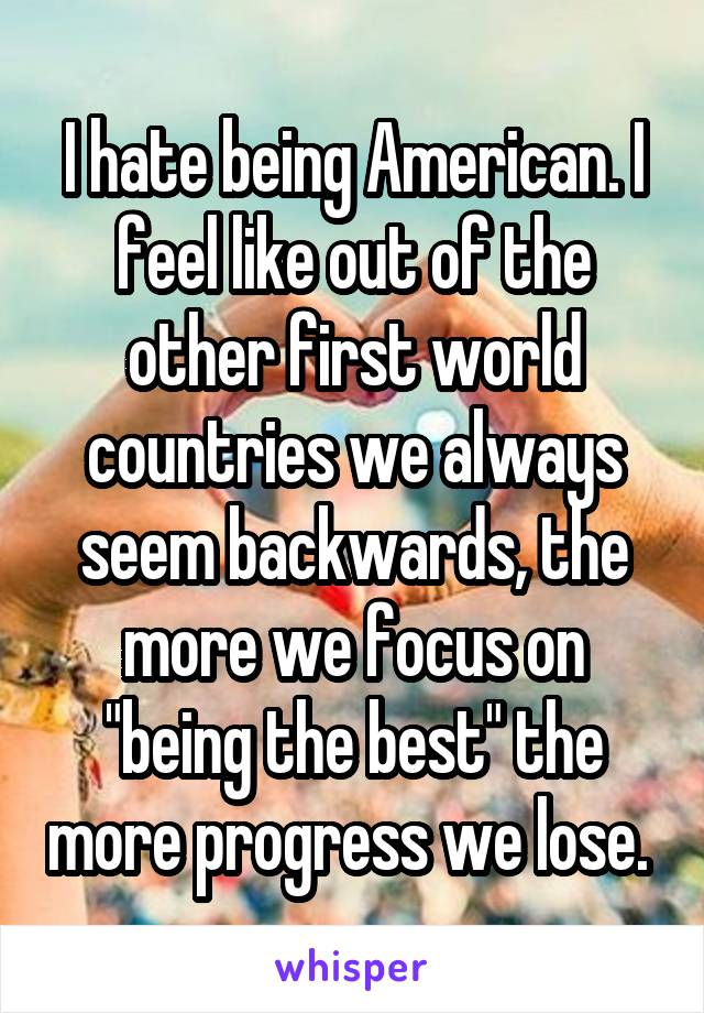 """I hate being American. I feel like out of the other first world countries we always seem backwards, the more we focus on """"being the best"""" the more progress we lose."""
