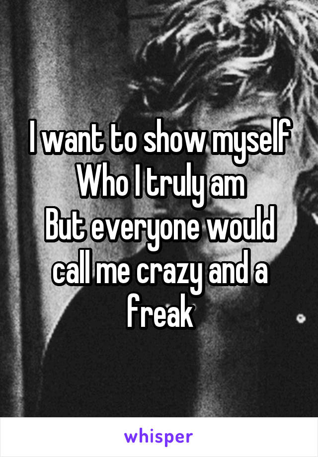 I want to show myself Who I truly am But everyone would call me crazy and a freak