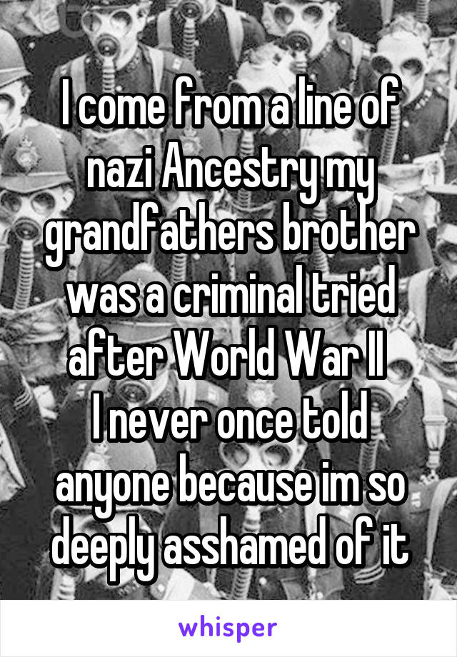 I come from a line of nazi Ancestry my grandfathers brother was a criminal tried after World War II  I never once told anyone because im so deeply asshamed of it