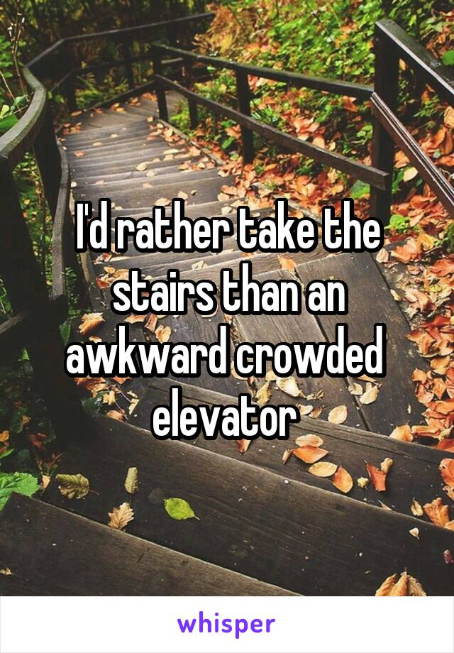 I'd rather take the stairs than an awkward crowded  elevator