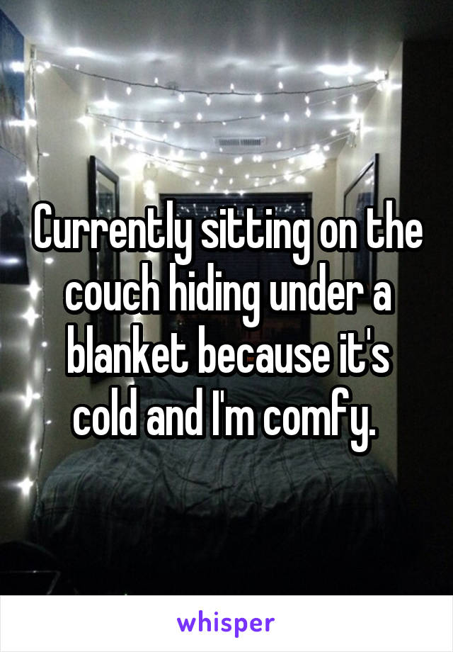 Currently sitting on the couch hiding under a blanket because it's cold and I'm comfy.
