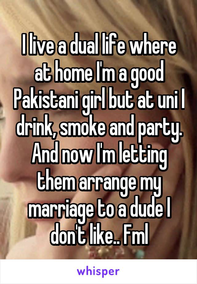 I live a dual life where at home I'm a good Pakistani girl but at uni I drink, smoke and party. And now I'm letting them arrange my marriage to a dude I don't like.. Fml