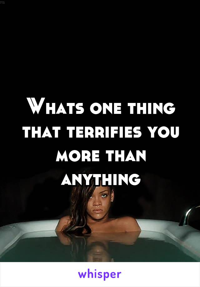 Whats one thing that terrifies you more than anything
