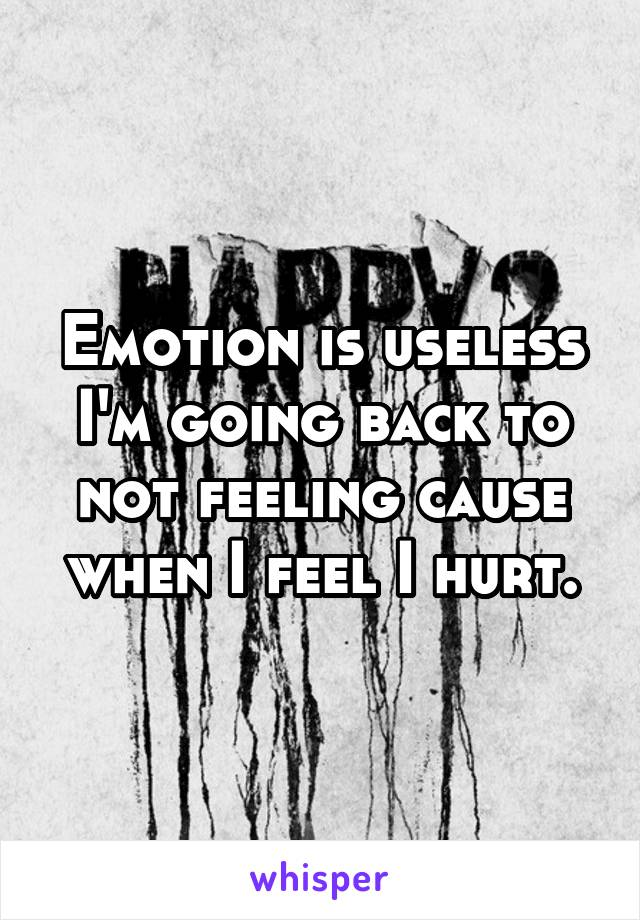 Emotion is useless I'm going back to not feeling cause when I feel I hurt.