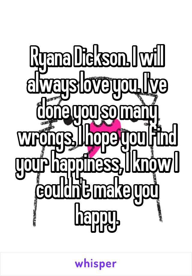 Ryana Dickson. I will always love you. I've done you so many wrongs. I hope you find your happiness, I know I couldn't make you happy.