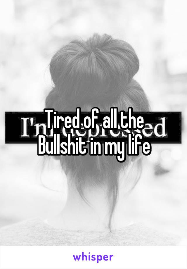 Tired of all the Bullshit in my life