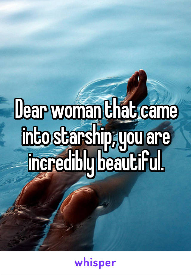 Dear woman that came into starship, you are incredibly beautiful.