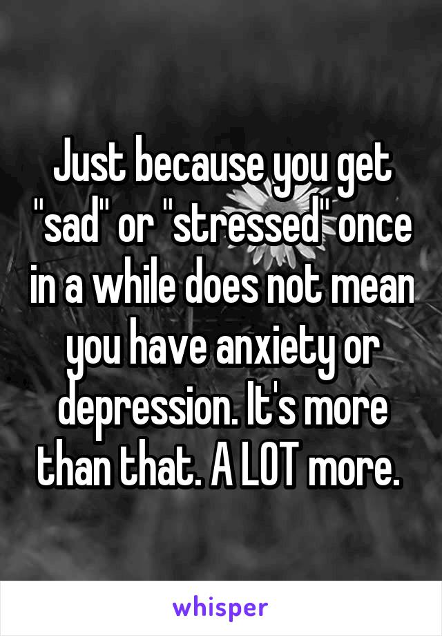 "Just because you get ""sad"" or ""stressed"" once in a while does not mean you have anxiety or depression. It's more than that. A LOT more."