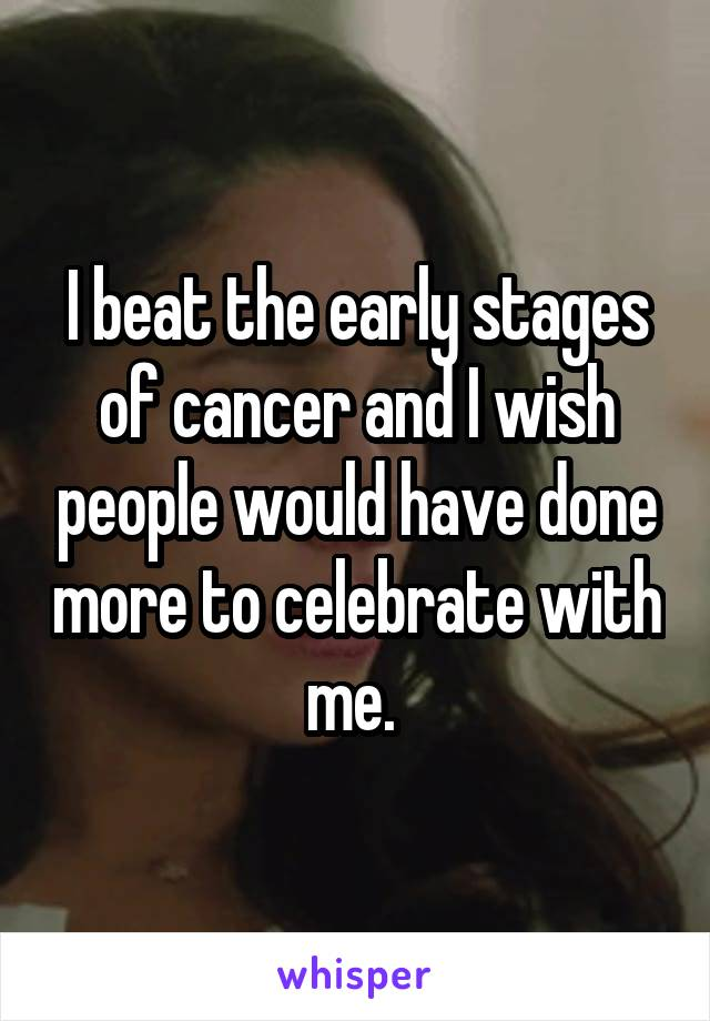 I beat the early stages of cancer and I wish people would have done more to celebrate with me.
