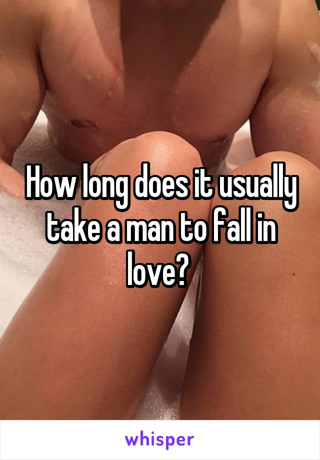 How long does it usually take a man to fall in love?