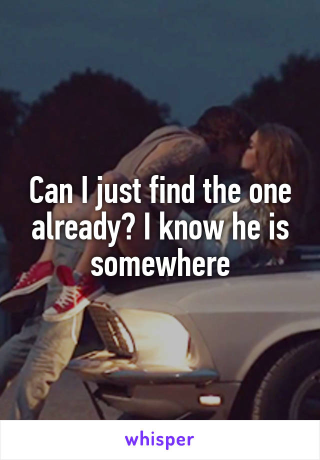 Can I just find the one already? I know he is somewhere