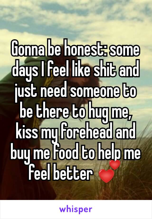 Gonna be honest: some days I feel like shit and just need someone to be there to hug me, kiss my forehead and buy me food to help me feel better 💕