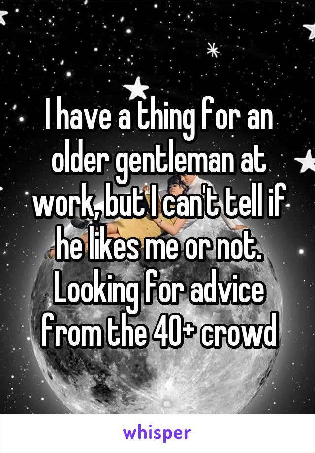 I have a thing for an older gentleman at work, but I can't tell if he likes me or not. Looking for advice from the 40+ crowd