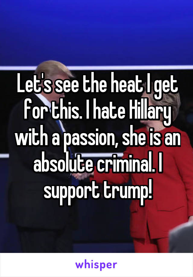 Let's see the heat I get for this. I hate Hillary with a passion, she is an absolute criminal. I support trump!