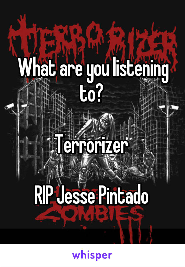 What are you listening to?   Terrorizer   RIP Jesse Pintado