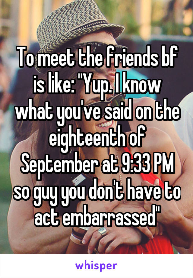 """To meet the friends bf is like: """"Yup. I know what you've said on the eighteenth of September at 9:33 PM so guy you don't have to act embarrassed"""""""