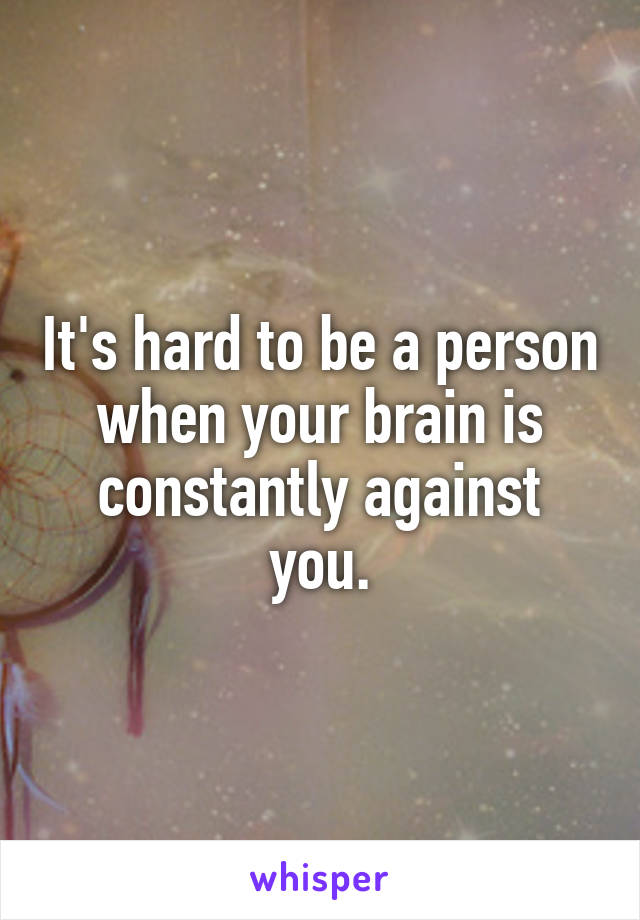 It's hard to be a person when your brain is constantly against you.