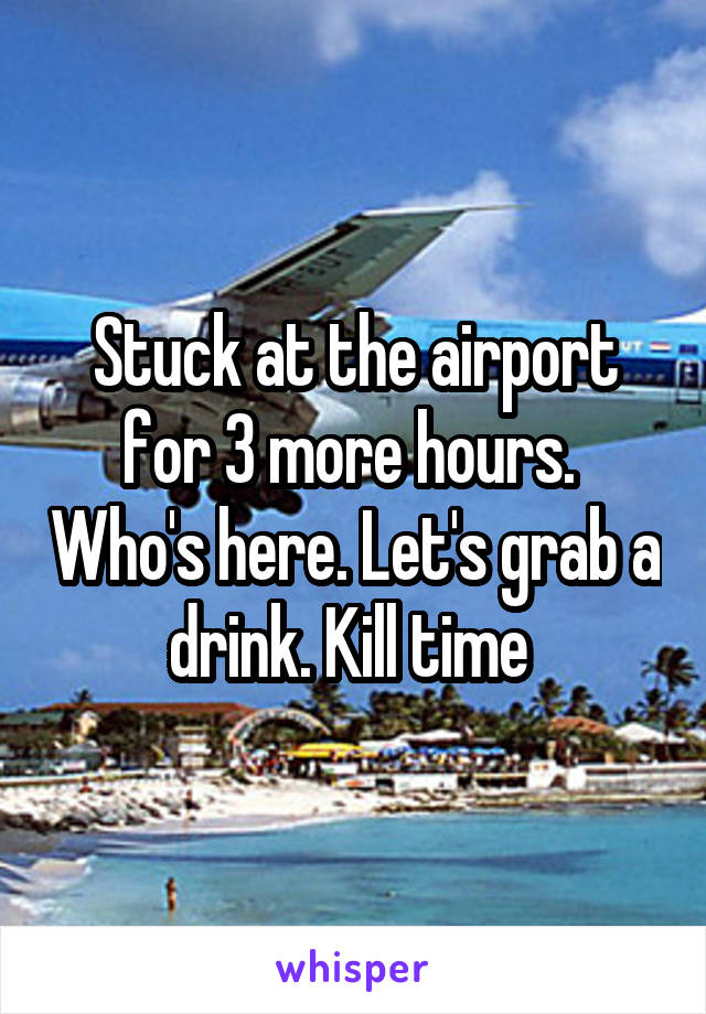 Stuck at the airport for 3 more hours.  Who's here. Let's grab a drink. Kill time