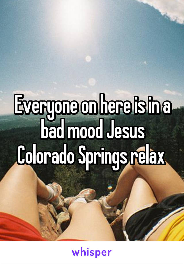 Everyone on here is in a bad mood Jesus Colorado Springs relax
