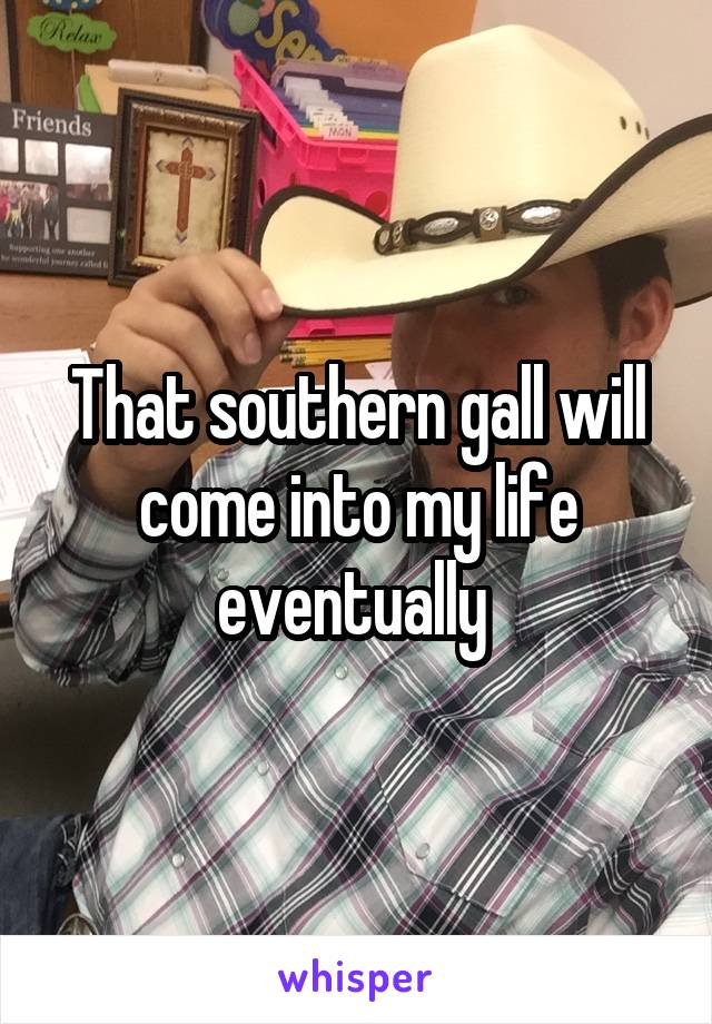 That southern gall will come into my life eventually