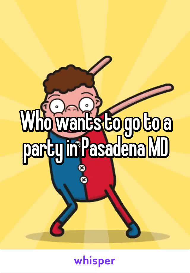 Who wants to go to a party in Pasadena MD