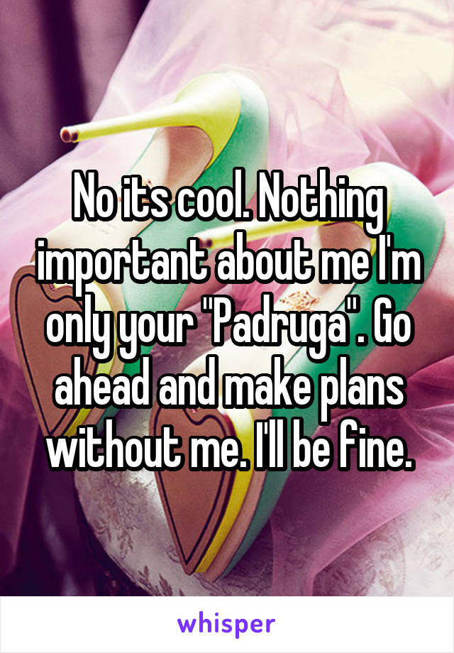 "No its cool. Nothing important about me I'm only your ""Padruga"". Go ahead and make plans without me. I'll be fine."