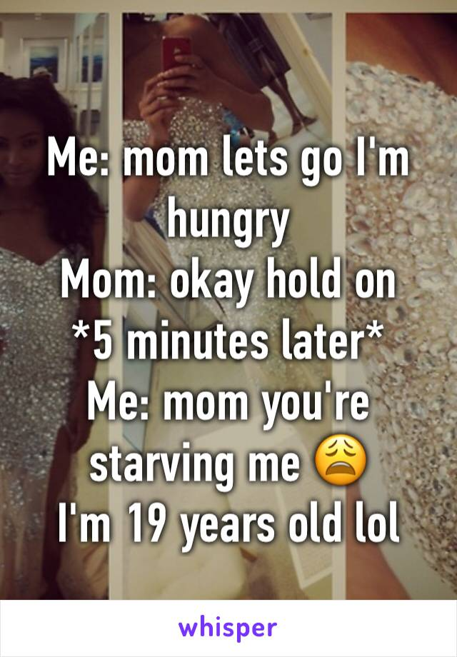 Me: mom lets go I'm hungry  Mom: okay hold on  *5 minutes later* Me: mom you're starving me 😩 I'm 19 years old lol