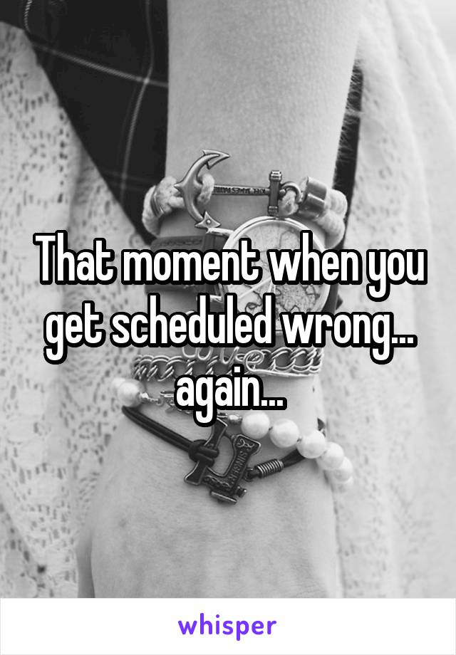 That moment when you get scheduled wrong... again...