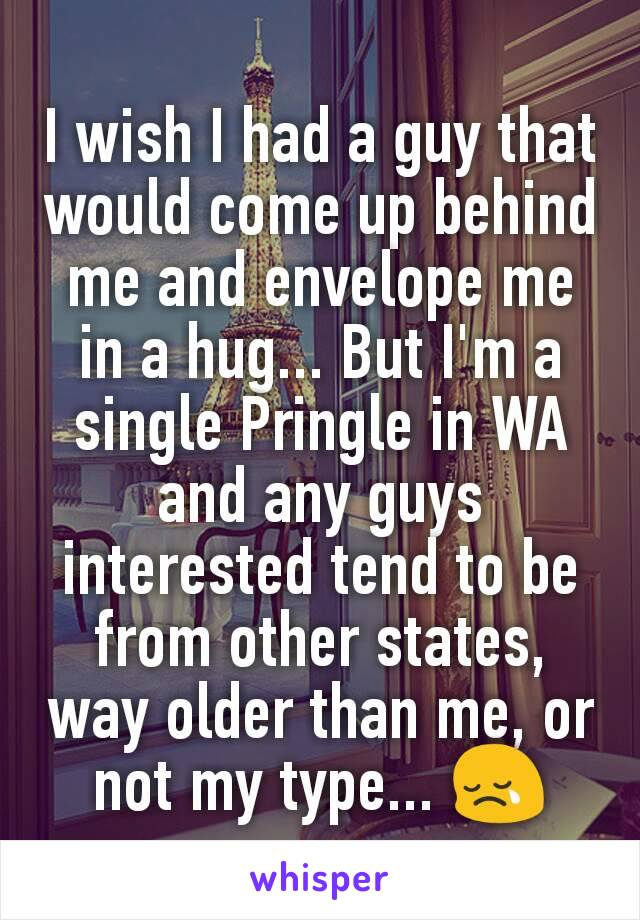 I wish I had a guy that would come up behind me and envelope me in a hug... But I'm a single Pringle in WA and any guys interested tend to be from other states, way older than me, or not my type... 😢