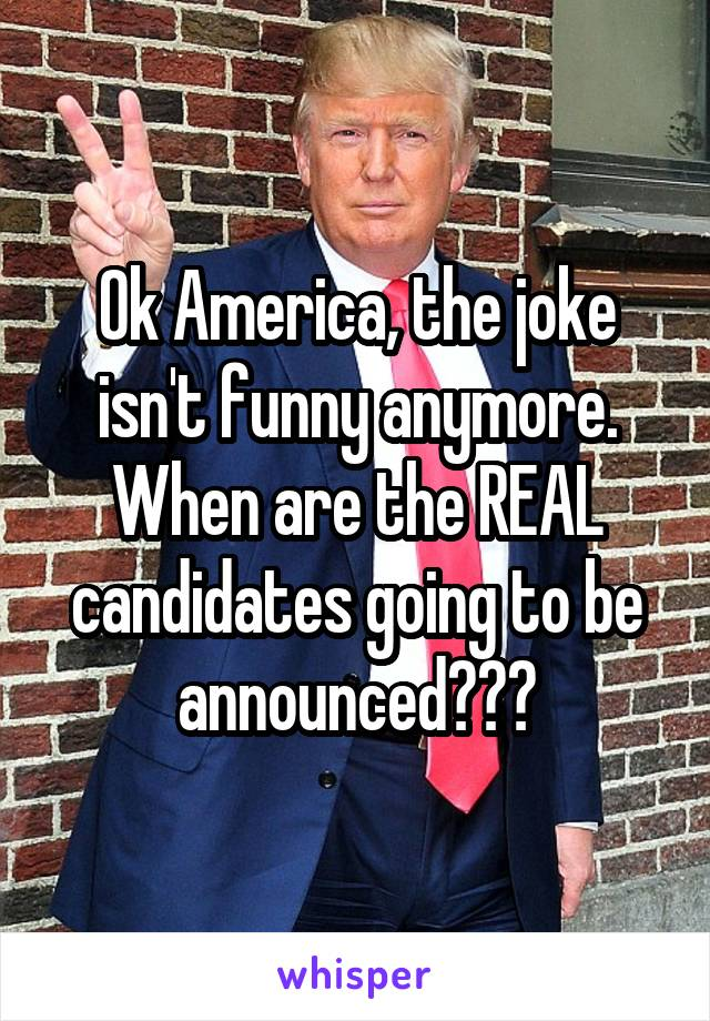 Ok America, the joke isn't funny anymore. When are the REAL candidates going to be announced???