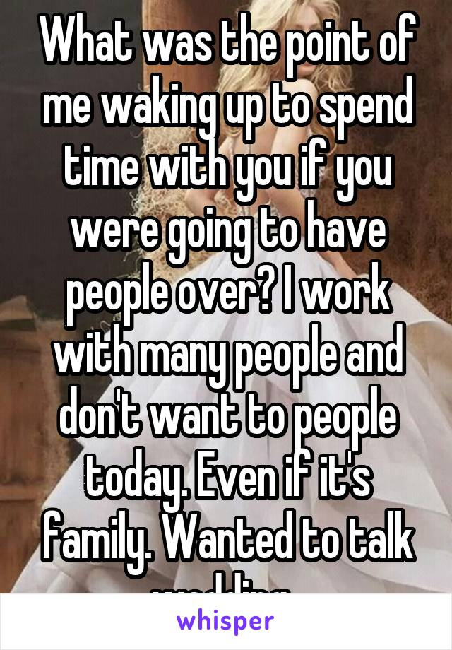 What was the point of me waking up to spend time with you if you were going to have people over? I work with many people and don't want to people today. Even if it's family. Wanted to talk wedding.