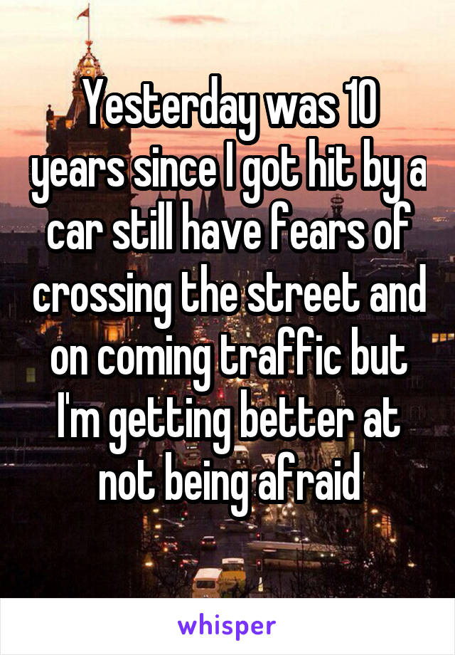Yesterday was 10 years since I got hit by a car still have fears of crossing the street and on coming traffic but I'm getting better at not being afraid