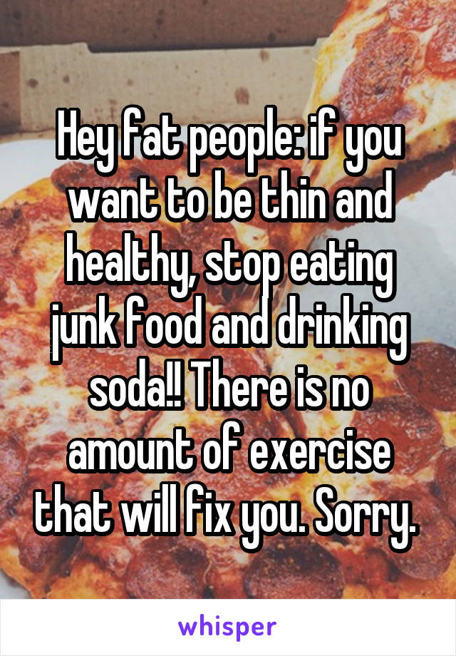Hey fat people: if you want to be thin and healthy, stop eating junk food and drinking soda!! There is no amount of exercise that will fix you. Sorry.