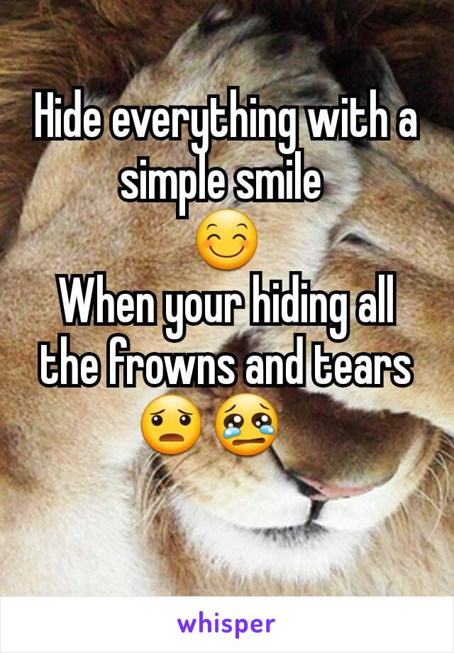 Hide everything with a simple smile  😊 When your hiding all the frowns and tears 😦😢