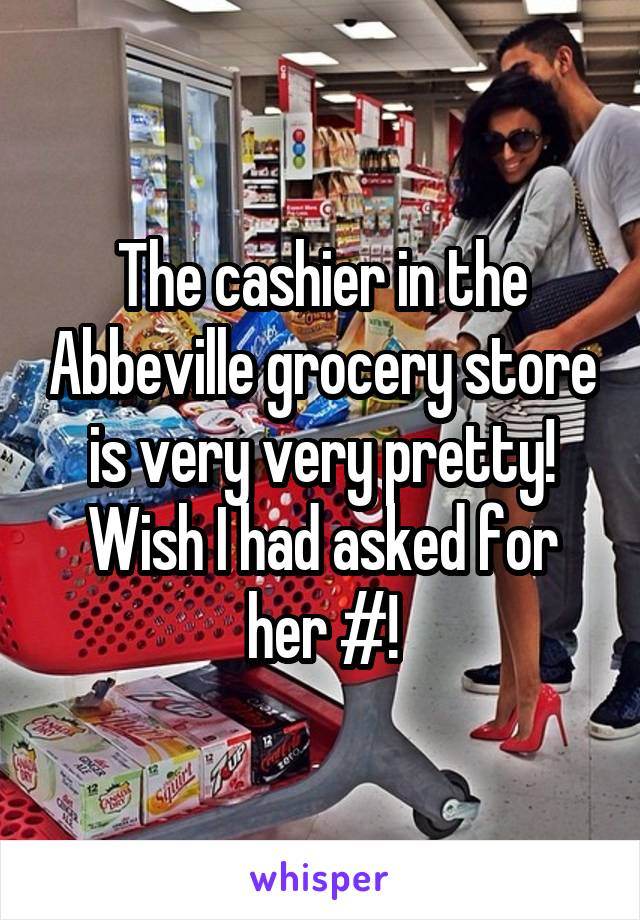 The cashier in the Abbeville grocery store is very very pretty! Wish I had asked for her #!