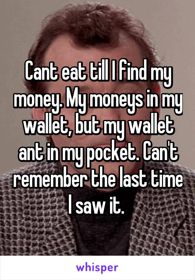 Cant eat till I find my money. My moneys in my wallet, but my wallet ant in my pocket. Can't remember the last time I saw it.