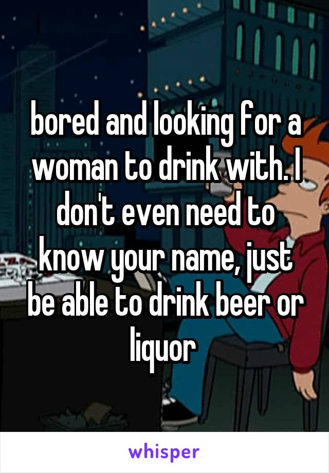 bored and looking for a woman to drink with. I don't even need to know your name, just be able to drink beer or liquor