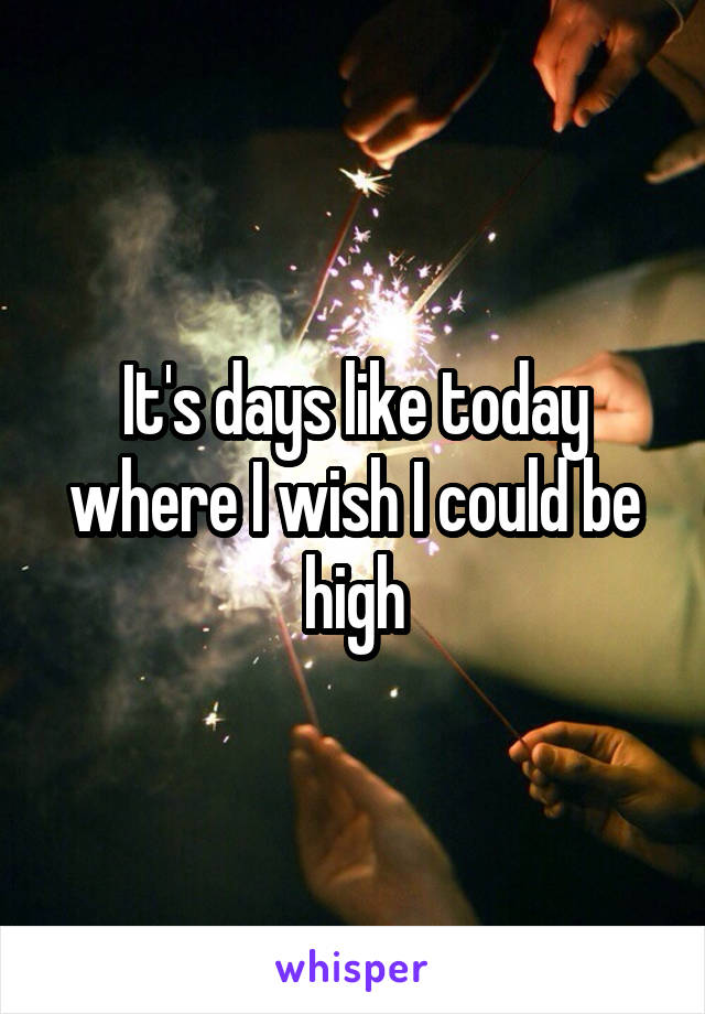 It's days like today where I wish I could be high