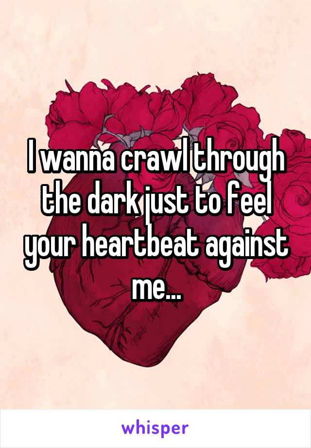 I wanna crawl through the dark just to feel your heartbeat against me...