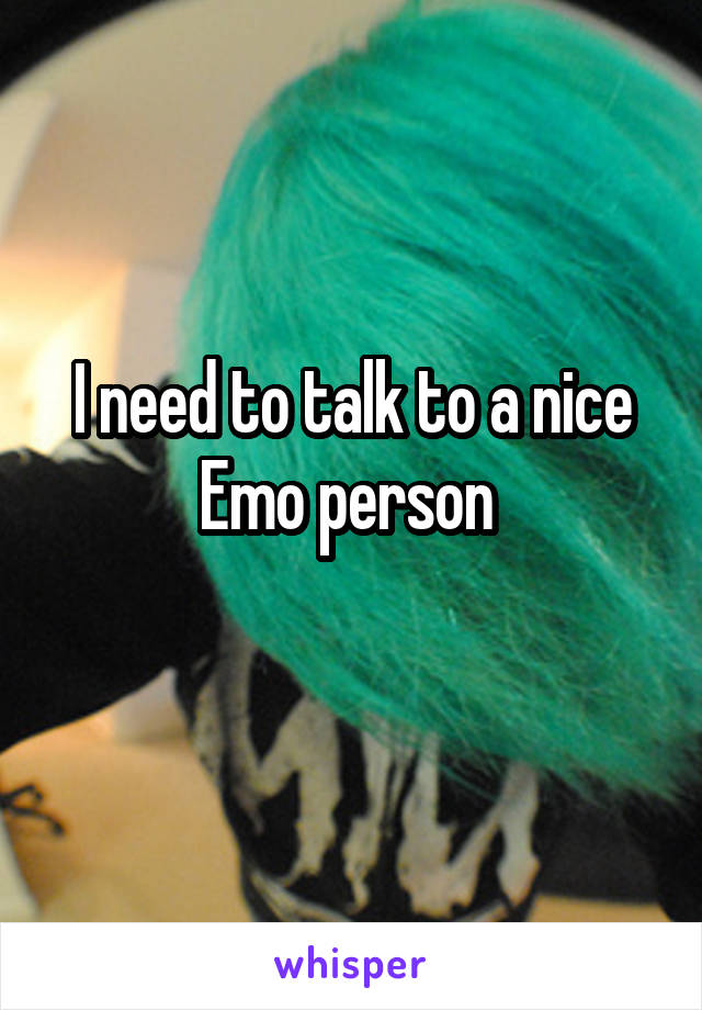 I need to talk to a nice Emo person