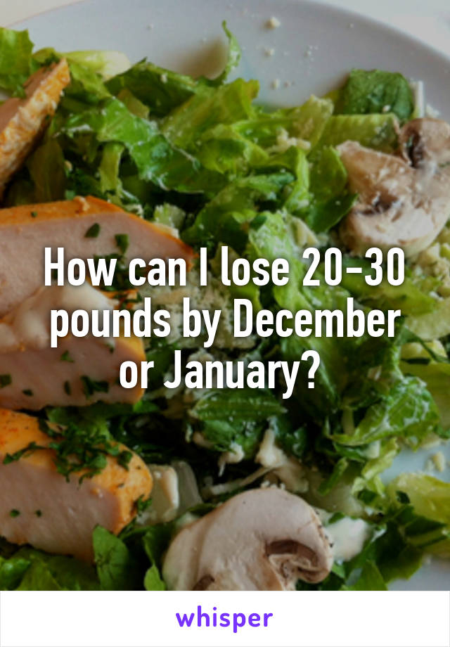 How can I lose 20-30 pounds by December or January?