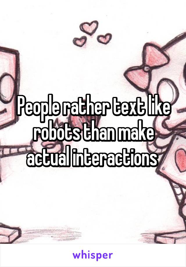 People rather text like robots than make actual interactions