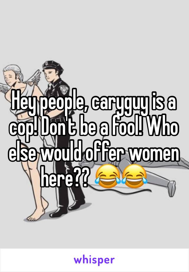 Hey people, caryguy is a cop! Don't be a fool! Who else would offer women here?? 😂😂