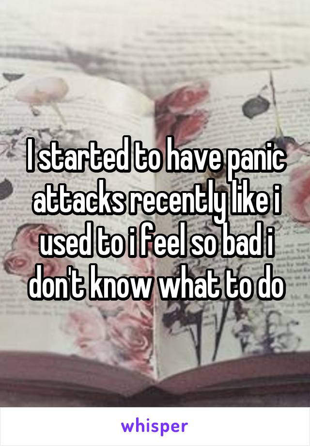 I started to have panic attacks recently like i used to i feel so bad i don't know what to do