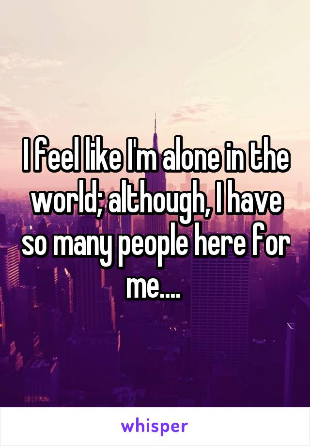 I feel like I'm alone in the world; although, I have so many people here for me....