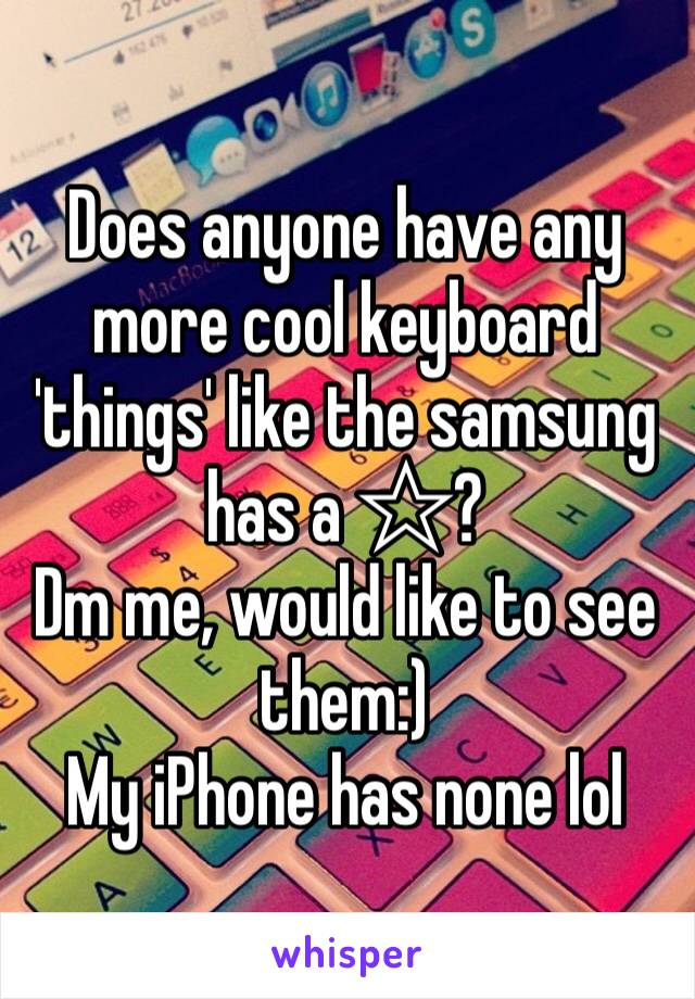 Does anyone have any more cool keyboard 'things' like the samsung has a ☆? Dm me, would like to see them:)  My iPhone has none lol
